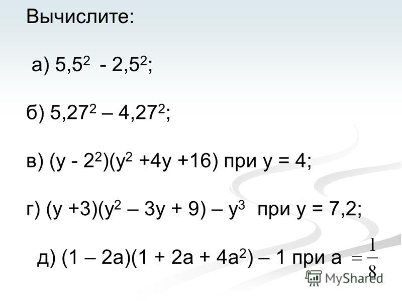Вычислите: а) 5,5 2 - 2,5 2 ; б) 5,27 2 – 4,27 2 ; в) (у - 2 2 )(у 2 +4у +16) при у = 4; г) (у +3)(у 2 – 3у + 9) – у 3 при у = 7,2; д) (1 – 2а)(1 + 2а + 4а 2 ) – 1 при а