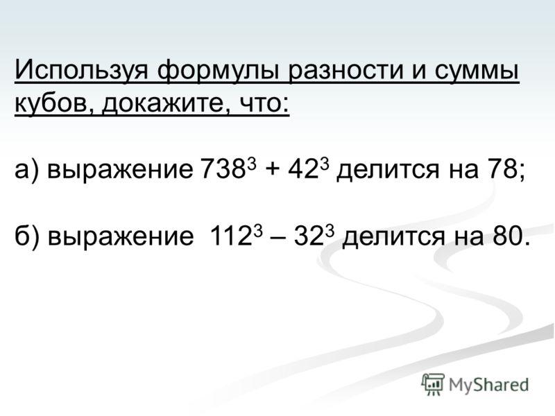 Используя формулы разности и суммы кубов, докажите, что: а) выражение 738 3 + 42 3 делится на 78; б) выражение 112 3 – 32 3 делится на 80.