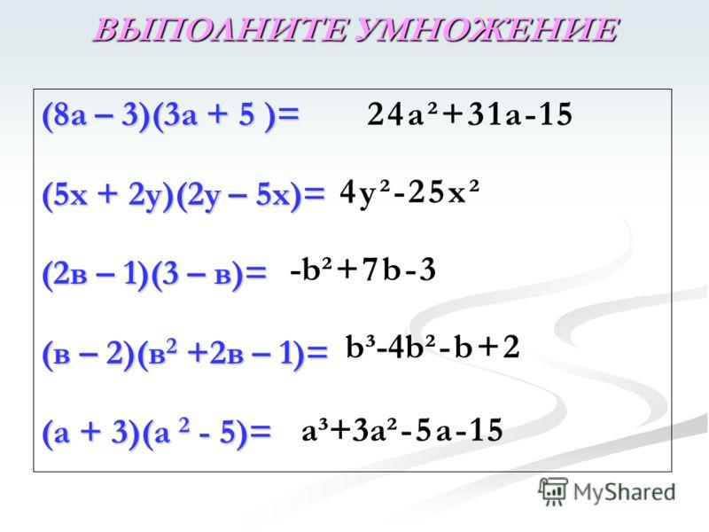(8а – 3)(3а + 5 )= (5х + 2у)(2у – 5х)= (2в – 1)(3 – в)= (в – 2)(в 2 +2в – 1)= (а + 3)(а 2 - 5)= ВЫПОЛНИТЕ УМНОЖЕНИЕ 24а²+31а-15 4у²-25х² -b²+7b-3 b³-4b²-b+2 a³+3a²-5a-15
