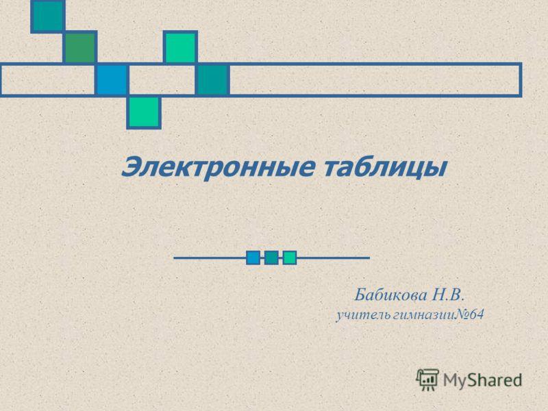 Электронные таблицы Бабикова Н.В. учитель гимназии64