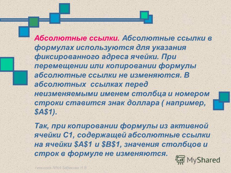гимназия 64 Бабикова Н.В Абсолютные ссылки. Абсолютные ссылки в формулах используются для указания фиксированного адреса ячейки. При перемещении или копировании формулы абсолютные ссылки не изменяются. В абсолютных ссылках перед неизменяемыми именем