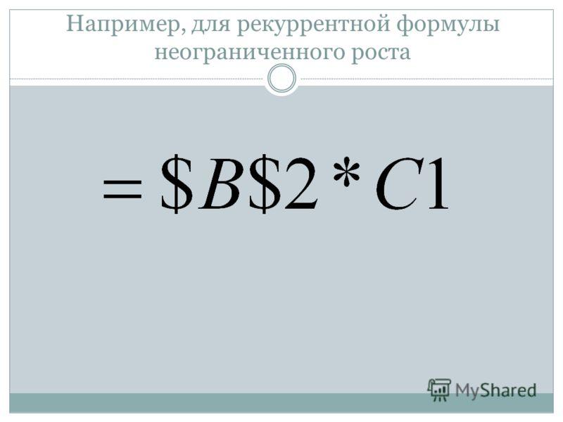 Например, для рекуррентной формулы неограниченного роста