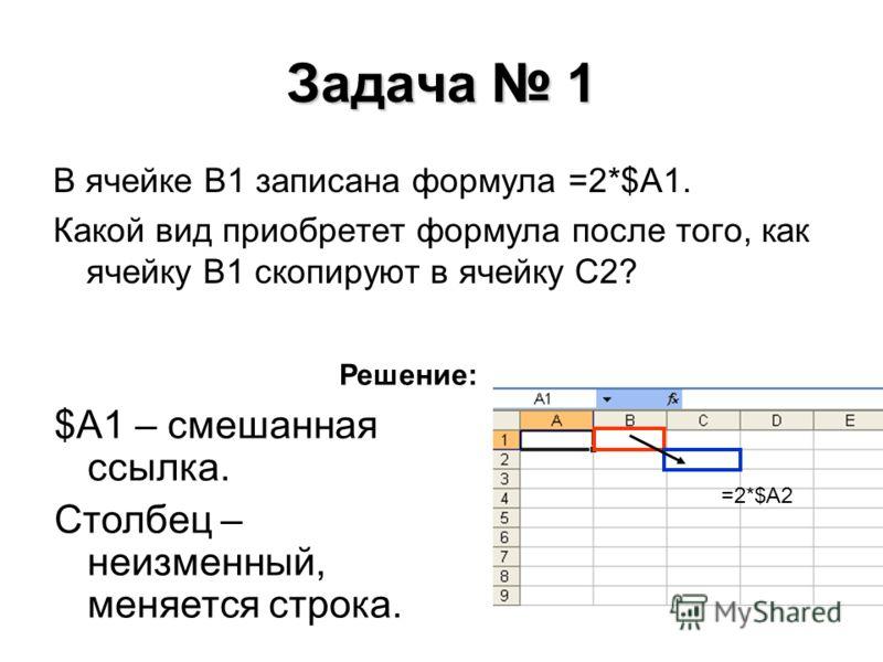 Задача 1 В ячейке В1 записана формула =2*$A1. Какой вид приобретет формула после того, как ячейку В1 скопируют в ячейку С2? Решение: $A1 – смешанная ссылка. Столбец – неизменный, меняется строка. =2*$A2