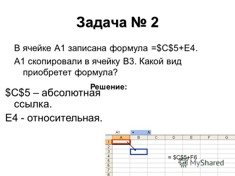 Задача 2 В ячейке А1 записана формула =$С$5+E4. А1 скопировали в ячейку В3. Какой вид приобретет формула? Решение: $С$5 – абсолютная ссылка. E4 - относительная. = $С$5+F6