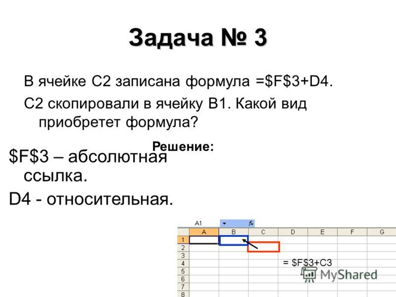 Задача 3 В ячейке C2 записана формула =$F$3+D4. C2 скопировали в ячейку В1. Какой вид приобретет формула? Решение: $F$3 – абсолютная ссылка. D4 - относительная. = $F$3+C3