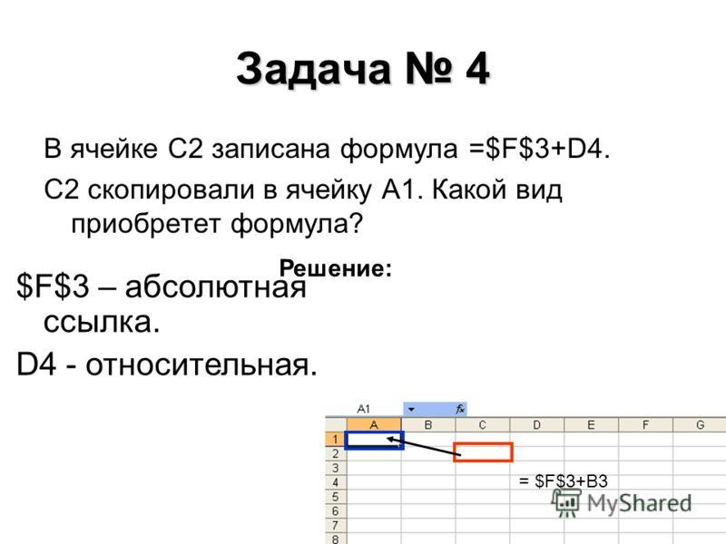 Задача 4 В ячейке C2 записана формула =$F$3+D4. C2 скопировали в ячейку A1. Какой вид приобретет формула? Решение: $F$3 – абсолютная ссылка. D4 - относительная. = $F$3+B3