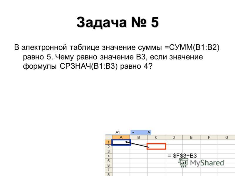 Задача 5 В электронной таблице значение суммы =СУММ(В1:В2) равно 5. Чему равно значение В3, если значение формулы СРЗНАЧ(В1:В3) равно 4? = $F$3+B3