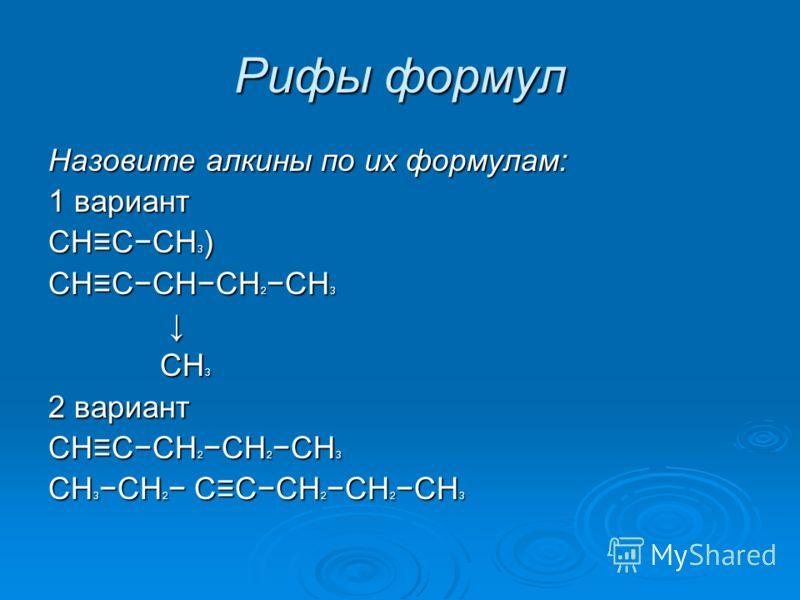 Рифы формул Назовите алкины по их формулам: 1 вариант CHCCH 3 ) CHCCHCH 2CH 3 CH 3 CH 3 2 вариант CHCCH 2CH 2CH 3 CH 3CH 2 CCCH 2CH 2CH 3