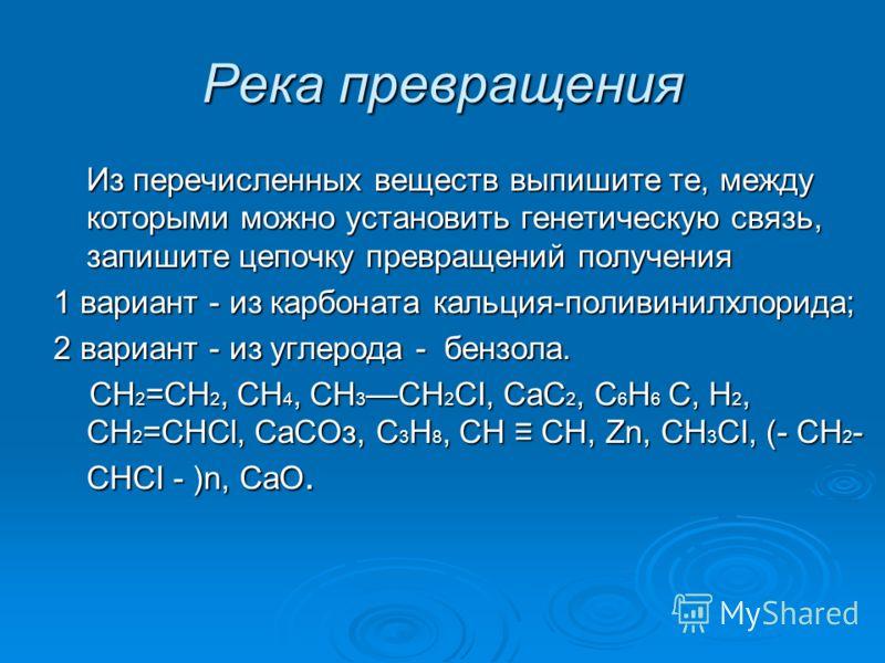 Река превращения Из перечисленных веществ выпишите те, между которыми можно установить генетическую связь, запишите цепочку превращений получения 1 вариант - из карбоната кальция-поливинилхлорида; 2 вариант - из углерода - бензола. СН 2 =СН 2, СH 4,