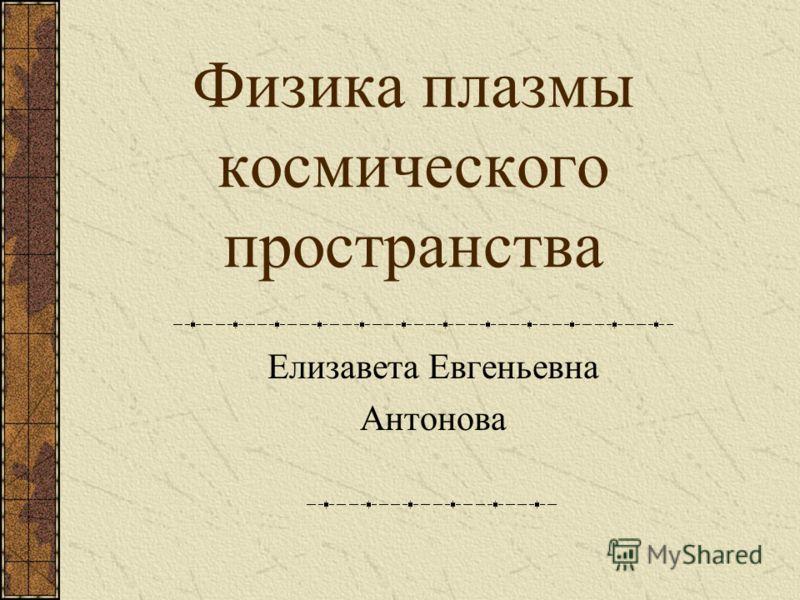 Физика плазмы космического пространства Елизавета Евгеньевна Антонова