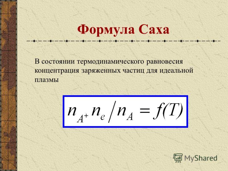 Формула Саха В состоянии термодинамического равновесия концентрация заряженных частиц для идеальной плазмы