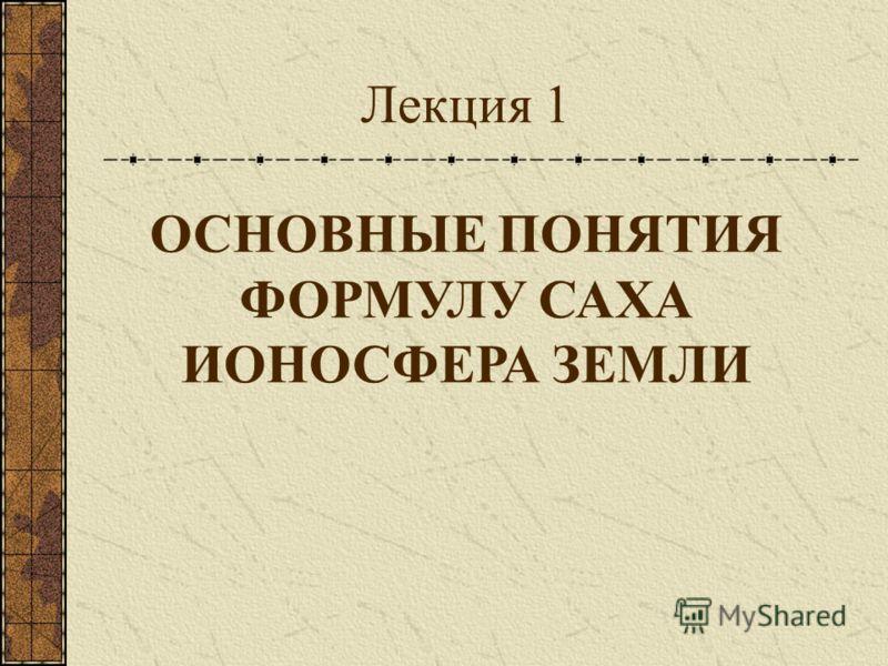 Лекция 1 ОСНОВНЫЕ ПОНЯТИЯ ФОРМУЛУ САХА ИОНОСФЕРА ЗЕМЛИ