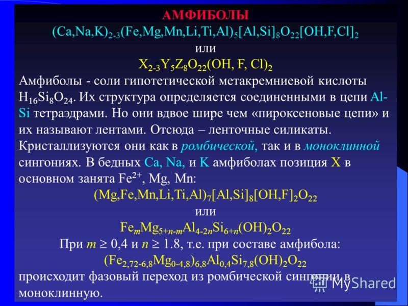 АМФИБОЛЫ (Ca,Na,K) 2-3 (Fe,Mg,Mn,Li,Ti,Al) 5 [Al,Si] 8 O 22 [OH,F,Cl] 2 или X 2-3 Y 5 Z 8 O 22 (OH, F, Cl) 2 Амфиболы - соли гипотетической метакремниевой кислоты H 16 Si 8 O 24. Их структура определяется соединенными в цепи Al- Si тетраэдрами. Но он