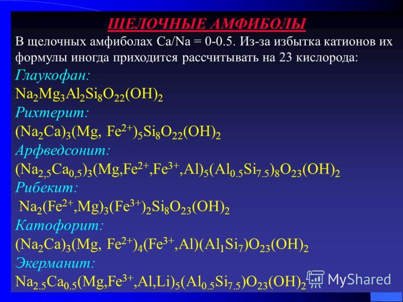 ЩЕЛОЧНЫЕ АМФИБОЛЫ В щелочных амфиболах Ca/Na = 0-0.5. Из-за избытка катионов их формулы иногда приходится рассчитывать на 23 кислорода: Глаукофан: Na 2 Mg 3 Al 2 Si 8 O 22 (OH) 2 Рихтерит: (Na 2 Ca) 3 (Mg, Fe 2+ ) 5 Si 8 O 22 (OH) 2 Арфведсонит: (Na