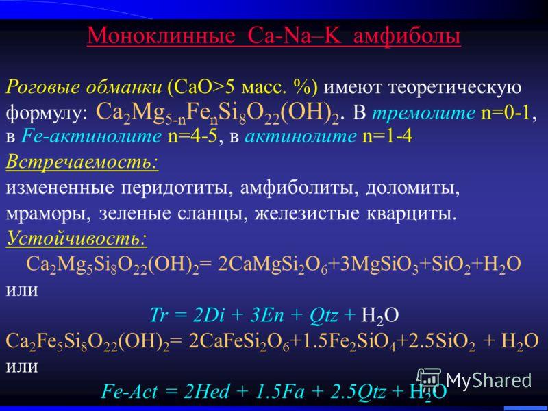 Моноклинные Ca-Na–K амфиболы Роговые обманки (СаО>5 масс. %) имеют теоретическую формулу: Ca 2 Mg 5-n Fe n Si 8 O 22 (OH) 2. В тремолите n=0-1, в Fe-актинолите n=4-5, в актинолите n=1-4 Встречаемость: измененные перидотиты, амфиболиты, доломиты, мрам
