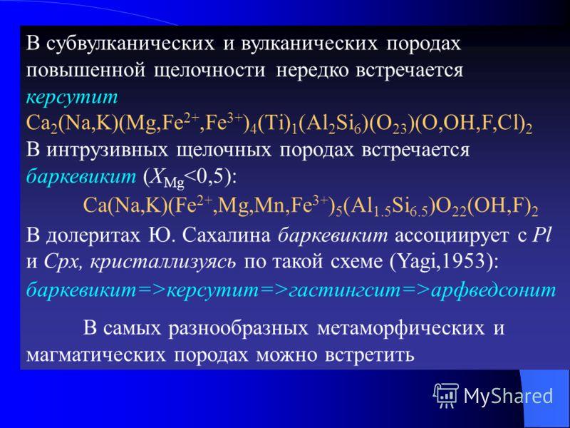 В субвулканических и вулканических породах повышенной щелочности нередко встречается керсутит Ca 2 (Na,K)(Mg,Fe 2+,Fe 3+ ) 4 (Ti) 1 (Al 2 Si 6 )(O 23 )(O,OH,F,Cl) 2 В интрузивных щелочных породах встречается баркевикит (Х Mg керсутит=>гастингсит=>арф
