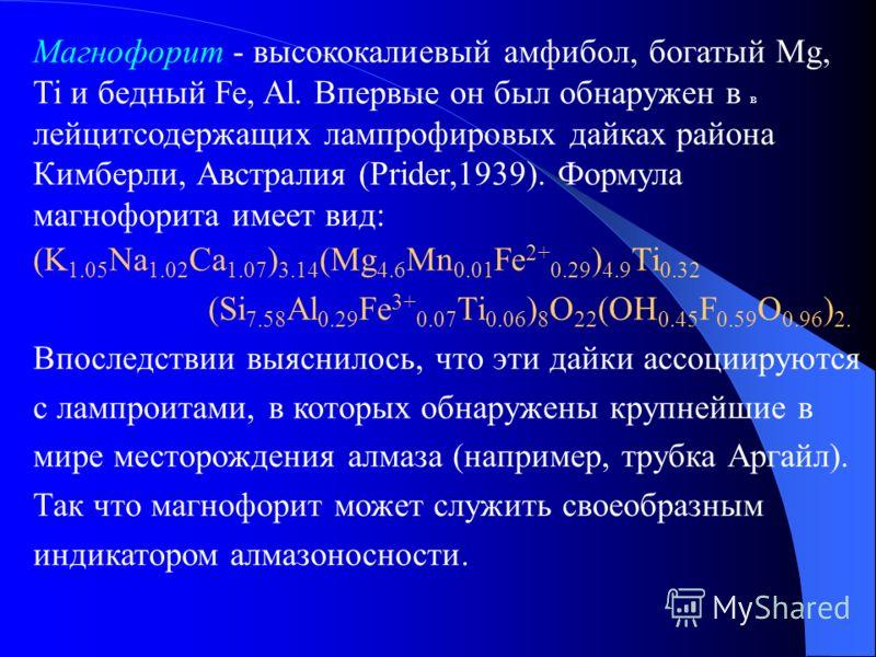 Магнофорит - высококалиевый амфибол, богатый Mg, Ti и бедный Fe, Al. Впервые он был обнаружен в в лейцитсодержащих лампрофировых дайках района Кимберли, Австралия (Prider,1939). Формула магнофорита имеет вид: (K 1.05 Na 1.02 Ca 1.07 ) 3.14 (Mg 4.6 Mn