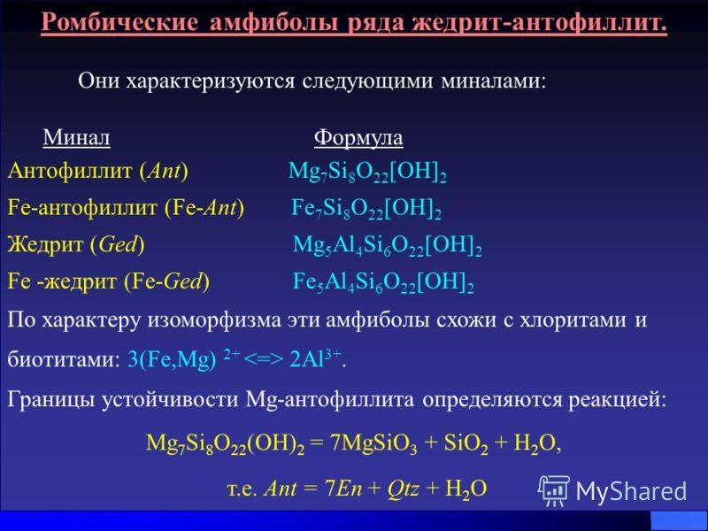 Ромбические амфиболы ряда жедрит-антофиллит. Они характеризуются следующими миналами: Минал Формула Антофиллит (Ant) Mg 7 Si 8 O 22 [OH] 2 Fe-антофиллит (Fe-Ant) Fe 7 Si 8 O 22 [OH] 2 Жедрит (Ged) Mg 5 Al 4 Si 6 O 22 [OH] 2 Fe -жедрит (Fe-Ged) Fe 5 A