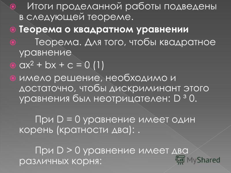 Итоги проделанной работы подведены в следующей теореме. Теорема о квадратном уравнении Теорема. Для того, чтобы квадратное уравнение ax 2 + bx + c = 0 (1) имело решение, необходимо и достаточно, чтобы дискриминант этого уравнения был неотрицателен: D