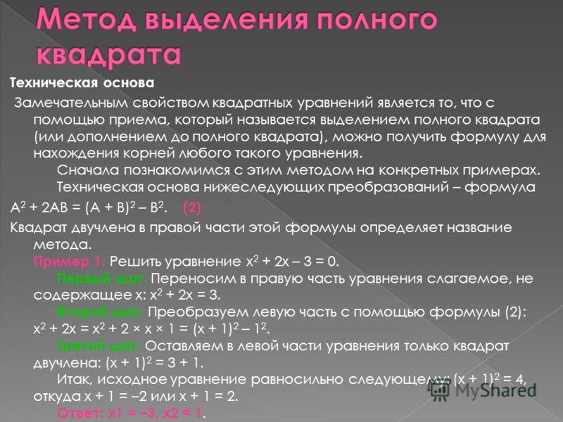 Техническая основа Замечательным свойством квадратных уравнений является то, что с помощью приема, который называется выделением полного квадрата (или дополнением до полного квадрата), можно получить формулу для нахождения корней любого такого уравне