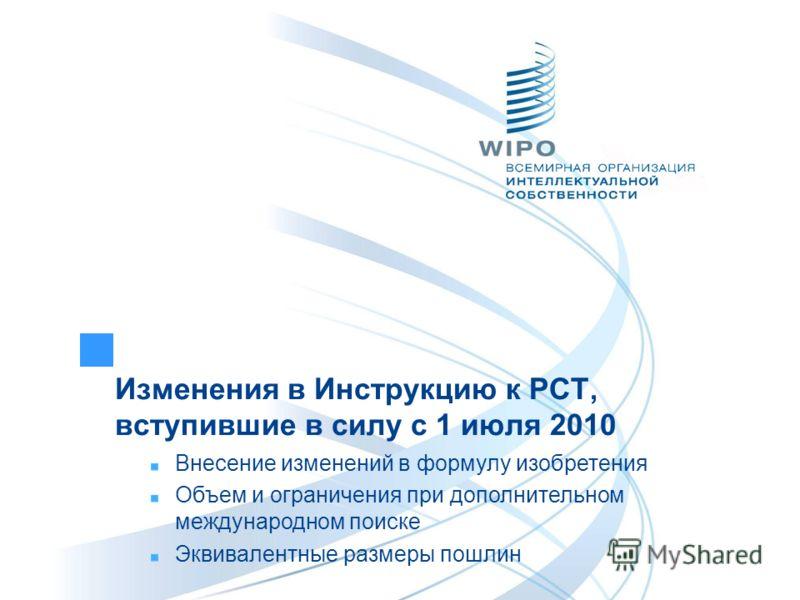 Изменения в Инструкцию к РСТ, вступившие в силу с 1 июля 2010 Внесение изменений в формулу изобретения Объем и ограничения при дополнительном международном поиске Эквивалентные размеры пошлин