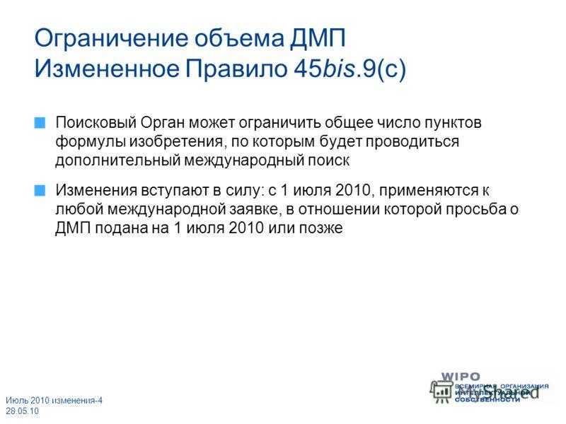 Июль 2010 изменения-4 28.05.10 Ограничение объема ДМП Измененное Правило 45bis.9(c) Поисковый Орган может ограничить общее число пунктов формулы изобретения, по которым будет проводиться дополнительный международный поиск Изменения вступают в силу: с