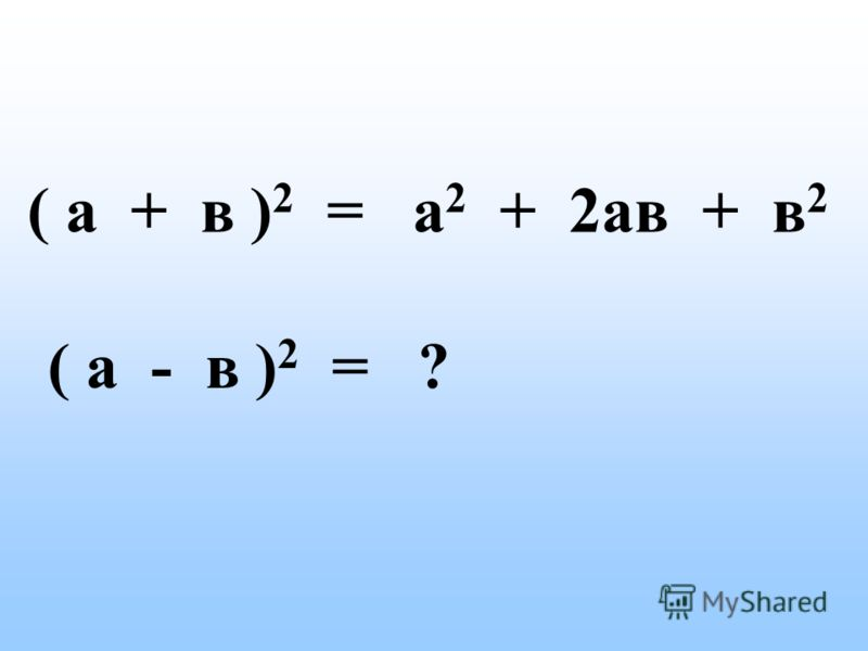 ( а + в ) 2 = а 2 + 2ав + в 2 ( а - в ) 2 = ?