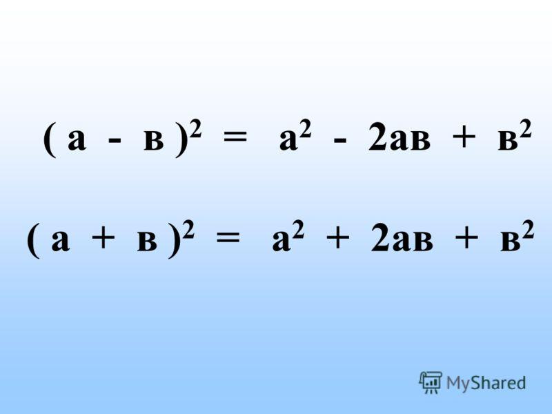 ( а - в ) 2 = а 2 - 2ав + в 2 ( а + в ) 2 = а 2 + 2ав + в 2