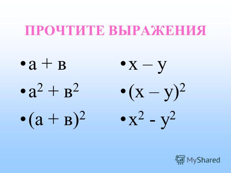 ПРОЧТИТЕ ВЫРАЖЕНИЯ а + в а 2 + в 2 (а + в) 2 x – y (x – y) 2 x 2 - y 2