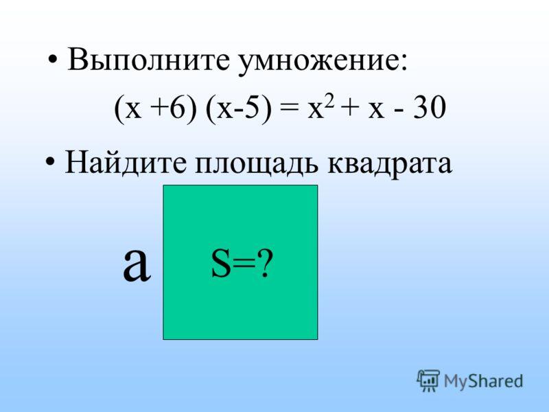 Выполните умножение: (х +6) (х-5) S=? a = x 2 + x - 30 Найдите площадь квадрата