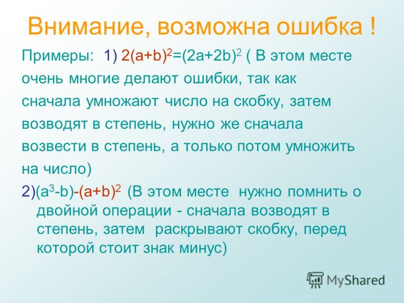 Внимание, возможна ошибка ! Примеры: 1) 2(a+b) 2 =(2a+2b) 2 ( В этом месте очень многие делают ошибки, так как сначала умножают число на скобку, затем возводят в степень, нужно же сначала возвести в степень, а только потом умножить на число) 2)(a 3 -