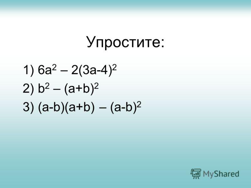 Упростите: 1) 6a 2 – 2(3a-4) 2 2) b 2 – (a+b) 2 3) (a-b)(a+b) – (a-b) 2