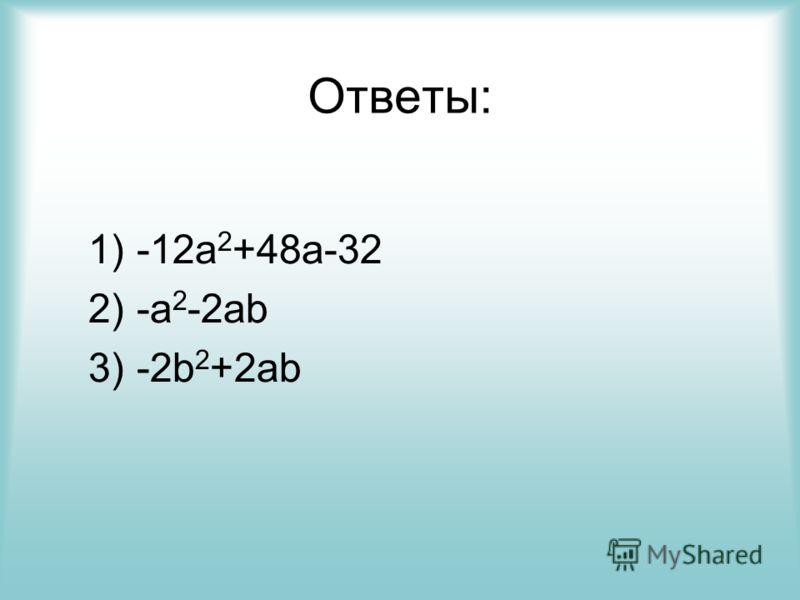 Ответы: 1) -12a 2 +48a-32 2) -a 2 -2ab 3) -2b 2 +2ab
