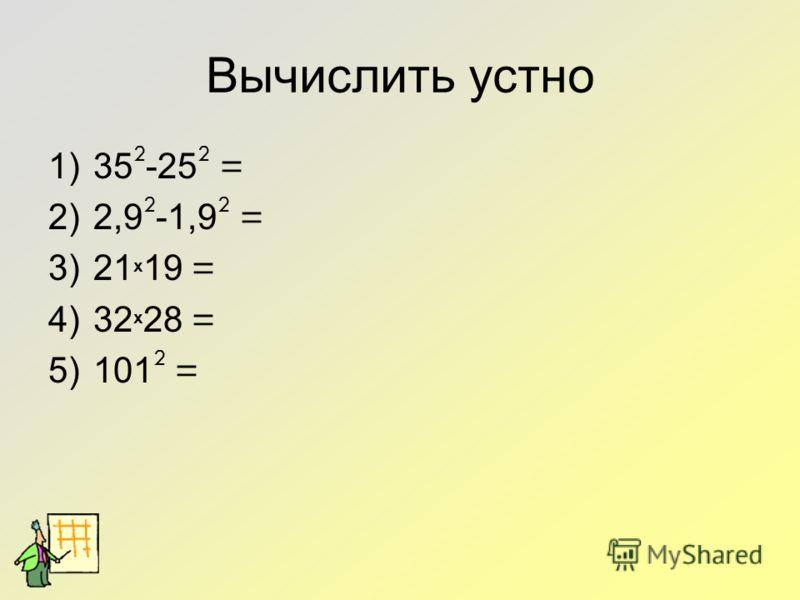 Вычислить устно 1)35 2 -25 2 = 2)2,9 2 -1,9 2 = 3)21 х 19 = 4)32 х 28 = 5)101 2 =