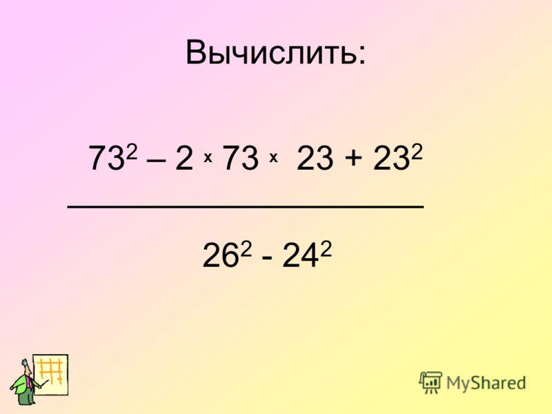 73 2 – 2 х 73 х 23 + 23 2 26 2 - 24 2