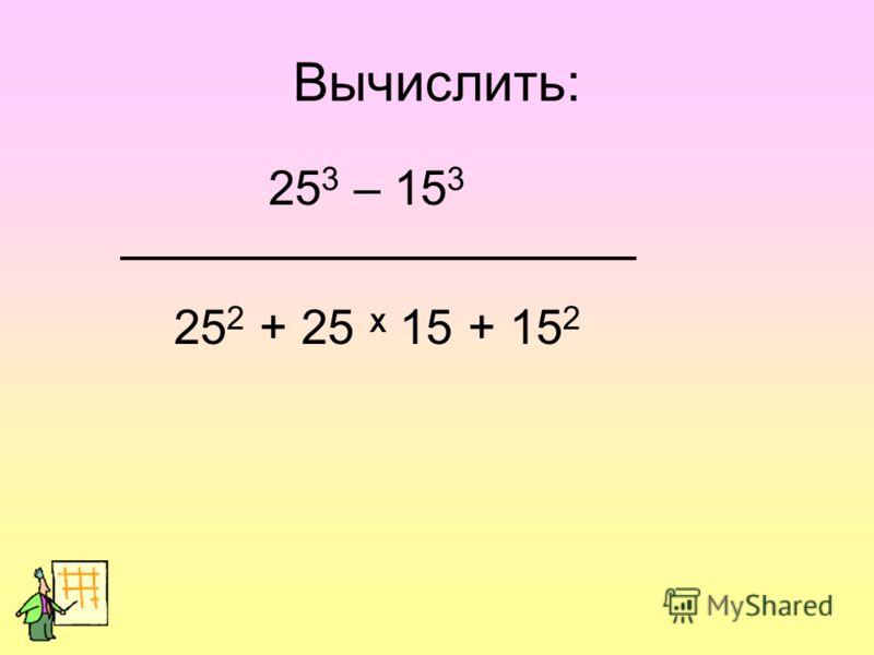 Вычислить: 25 3 – 15 3 25 2 + 25 Х 15 + 15 2