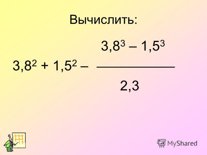 Вычислить: 3,8 3 – 1,5 3 3,8 2 + 1,5 2 – 2,3