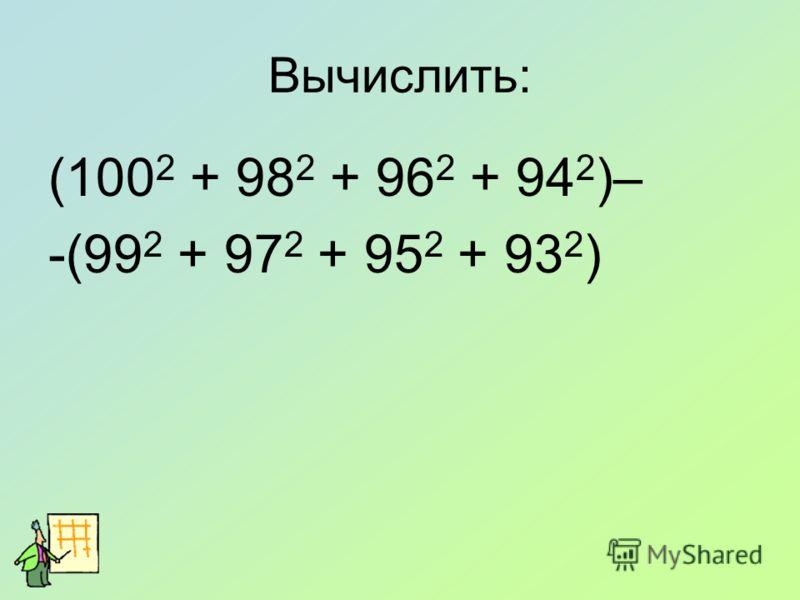 Вычислить: (100 2 + 98 2 + 96 2 + 94 2 )– -(99 2 + 97 2 + 95 2 + 93 2 )