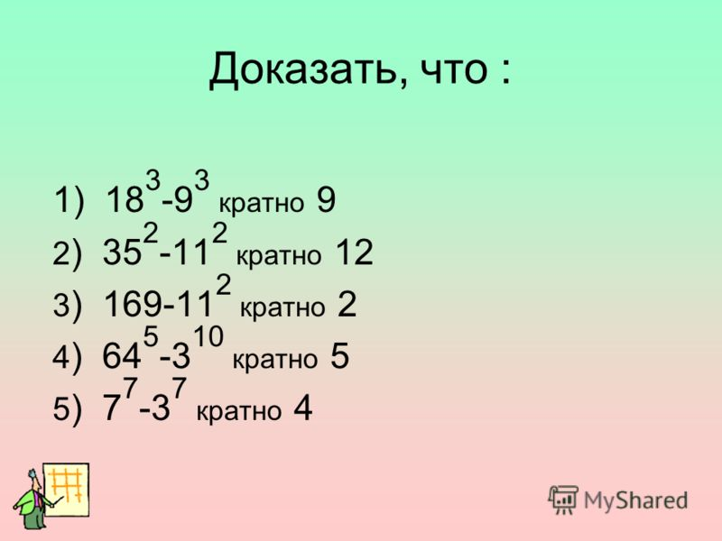 Доказать, что : 1) 18 3 -9 3 кратно 9 2 ) 35 2 -11 2 кратно 12 3 ) 169-11 2 кратно 2 4 ) 64 5 -3 10 кратно 5 5 ) 7 7 -3 7 кратно 4