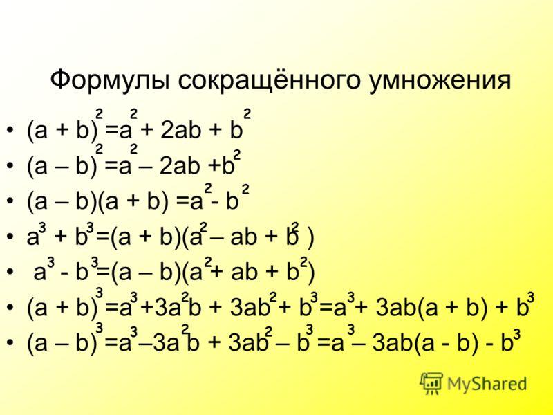(a + b) =a + 2ab + b (a – b) =a – 2ab +b (a – b)(a + b) =a - b a + b =(a + b)(a – ab + b ) a - b =(a – b)(a + ab + b ) (a + b) =a +3a b + 3ab + b =a + 3ab(a + b) + b (a – b) =a –3a b + 3ab – b =a – 3ab(a - b) - b Формулы сокращённого умножения 222 22