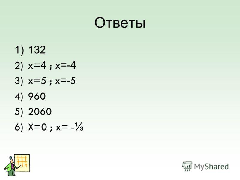 Ответы 1)132 2)x= 4 ; x =-4 3)x=5 ; x =- 5 4)960 5)2060 6)X=0 ; x= -
