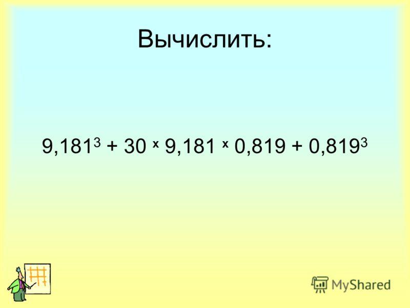 Вычислить: 9,181 3 + 30 х 9,181 х 0,819 + 0,819 3