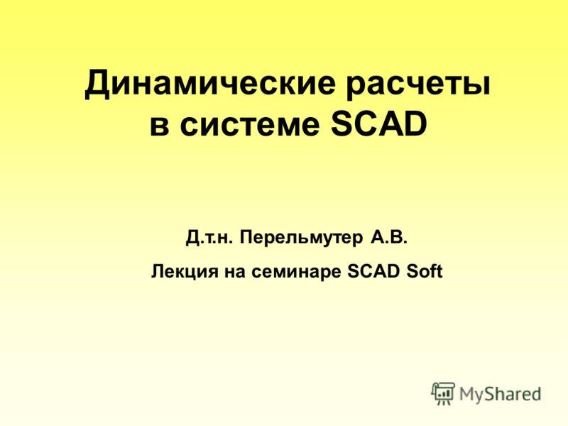 Динамические расчеты в системе SCAD Д.т.н. Перельмутер А.В. Лекция на семинаре SCAD Soft