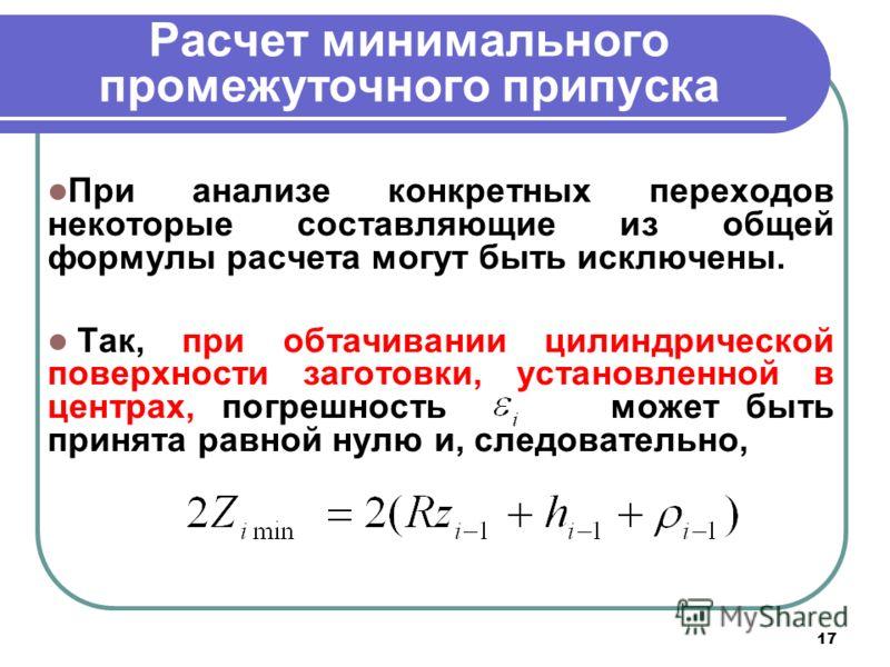 17 Расчет минимального промежуточного припуска При анализе конкретных переходов некоторые составляющие из общей формулы расчета могут быть исключены. Так, при обтачивании цилиндрической поверхности заготовки, установленной в центрах, погрешность може