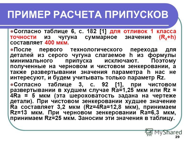 29 ПРИМЕР РАСЧЕТА ПРИПУСКОВ Согласно таблице 6, с. 182 [1] для отливок 1 класса точности из чугуна суммарное значение (R z +h) составляет 400 мкм. После первого технологического перехода для деталей из серого чугуна слагаемое h из формулы минимальног