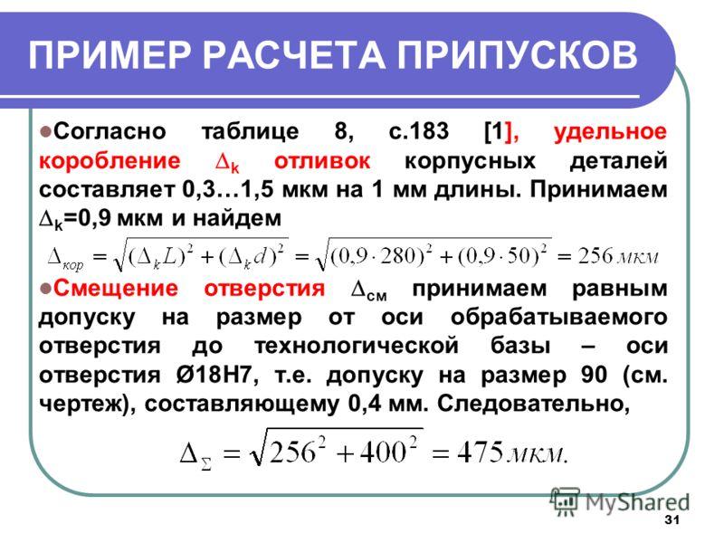 31 ПРИМЕР РАСЧЕТА ПРИПУСКОВ Согласно таблице 8, с.183 [1], удельное коробление k отливок корпусных деталей составляет 0,3…1,5 мкм на 1 мм длины. Принимаем k =0,9 мкм и найдем Смещение отверстия см принимаем равным допуску на размер от оси обрабатывае