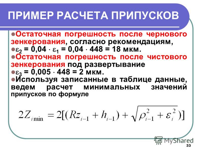 33 ПРИМЕР РАСЧЕТА ПРИПУСКОВ Остаточная погрешность после чернового зенкерования, согласно рекомендациям, 2 = 0,04 1 = 0,04 448 = 18 мкм. Остаточная погрешность после чистового зенкерования под развертывание 3 = 0,005 448 = 2 мкм. Используя записанные