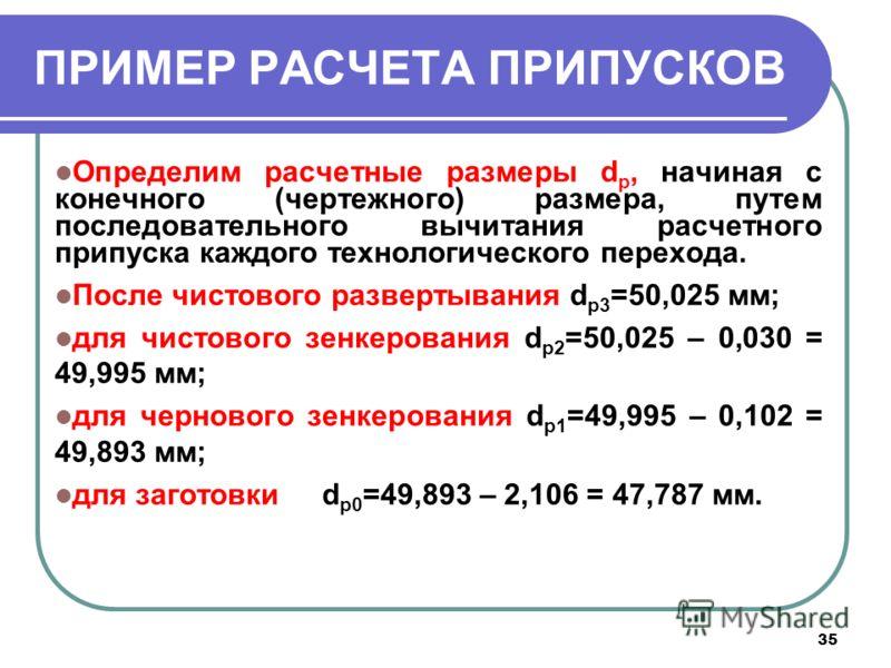 35 ПРИМЕР РАСЧЕТА ПРИПУСКОВ Определим расчетные размеры d р, начиная с конечного (чертежного) размера, путем последовательного вычитания расчетного припуска каждого технологического перехода. После чистового развертывания d р3 =50,025 мм; для чистово