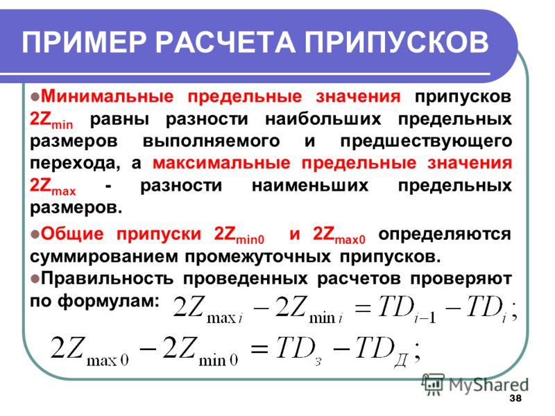38 ПРИМЕР РАСЧЕТА ПРИПУСКОВ Минимальные предельные значения припусков 2Z min равны разности наибольших предельных размеров выполняемого и предшествующего перехода, а максимальные предельные значения 2Z max - разности наименьших предельных размеров. О