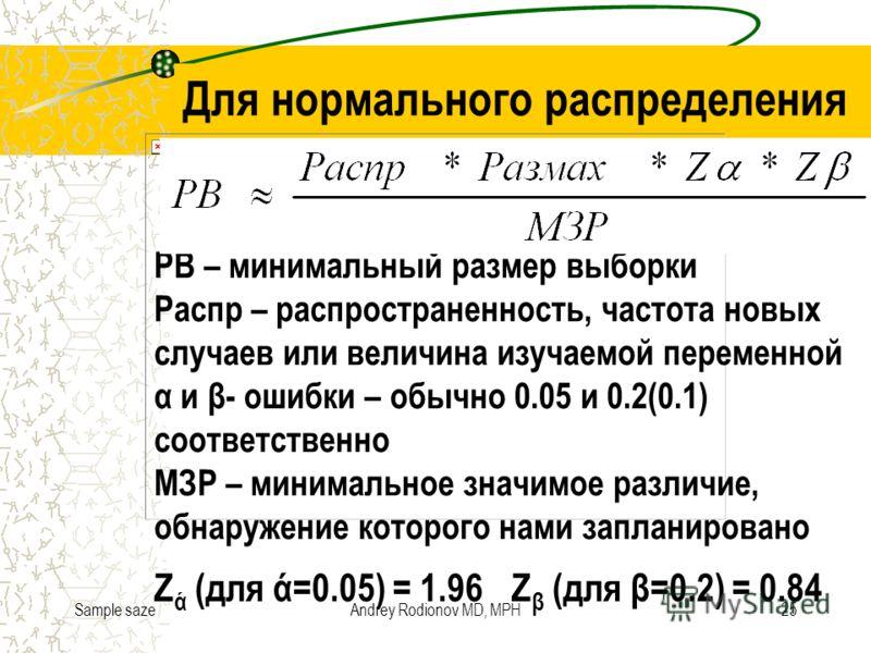 Sample sazeAndrey Rodionov MD, MPH25 Обобщенная формула РВ – минимальный размер выборки Распр – распространенность, частота новых случаев или величина изучаемой переменной α и β- ошибки – обычно 0.05 и 0.2(0.1) соответственно МЗР – минимальное значим